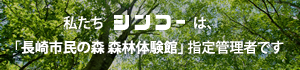 私たちシンコーは、「長崎市民の森 森林体験館」指定管理者です